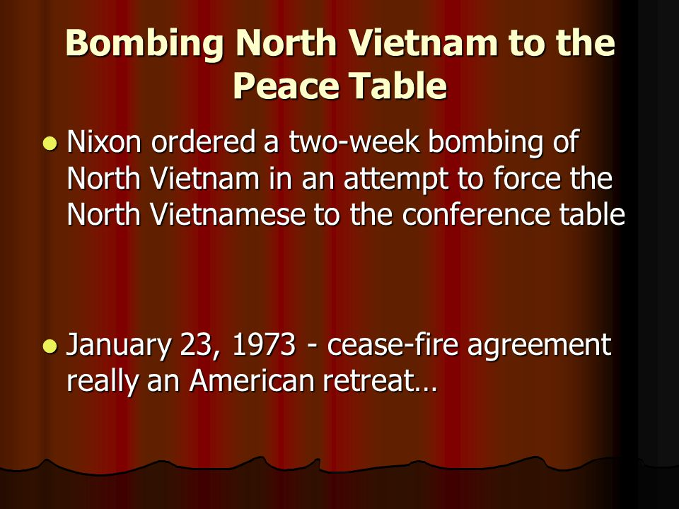 Bombing North Vietnam to the Peace Table Nixon ordered a two-week bombing of North Vietnam in an attempt to force the North Vietnamese to the conference table Nixon ordered a two-week bombing of North Vietnam in an attempt to force the North Vietnamese to the conference table January 23, 1973 - cease-fire agreement really an American retreat… January 23, 1973 - cease-fire agreement really an American retreat…