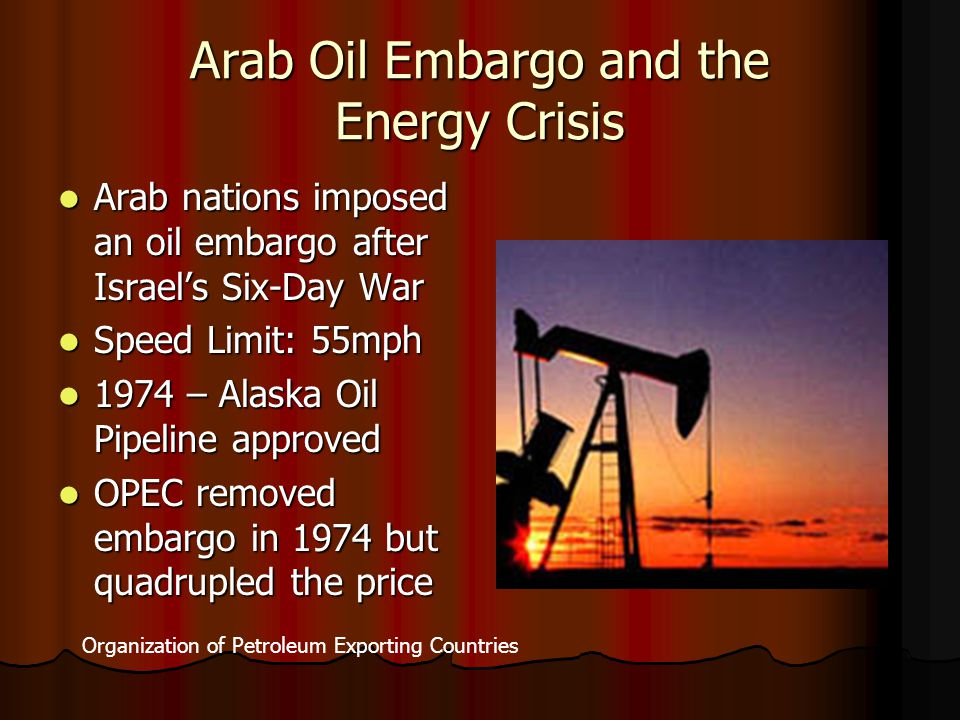 Arab Oil Embargo and the Energy Crisis Arab nations imposed an oil embargo after Israel's Six-Day War Arab nations imposed an oil embargo after Israel's Six-Day War Speed Limit: 55mph Speed Limit: 55mph 1974 – Alaska Oil Pipeline approved 1974 – Alaska Oil Pipeline approved OPEC removed embargo in 1974 but quadrupled the price OPEC removed embargo in 1974 but quadrupled the price Organization of Petroleum Exporting Countries