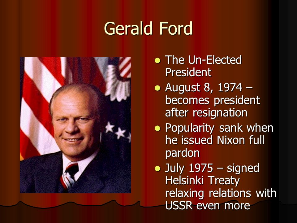 Gerald Ford The Un-Elected President The Un-Elected President August 8, 1974 – becomes president after resignation August 8, 1974 – becomes president after resignation Popularity sank when he issued Nixon full pardon Popularity sank when he issued Nixon full pardon July 1975 – signed Helsinki Treaty relaxing relations with USSR even more July 1975 – signed Helsinki Treaty relaxing relations with USSR even more