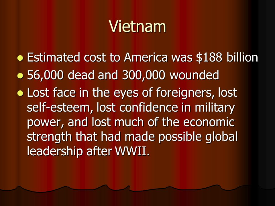 Vietnam Estimated cost to America was $188 billion Estimated cost to America was $188 billion 56,000 dead and 300,000 wounded 56,000 dead and 300,000 wounded Lost face in the eyes of foreigners, lost self-esteem, lost confidence in military power, and lost much of the economic strength that had made possible global leadership after WWII.