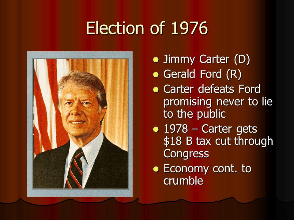 Election of 1976 Jimmy Carter (D) Jimmy Carter (D) Gerald Ford (R) Gerald Ford (R) Carter defeats Ford promising never to lie to the public Carter defeats Ford promising never to lie to the public 1978 – Carter gets $18 B tax cut through Congress 1978 – Carter gets $18 B tax cut through Congress Economy cont.