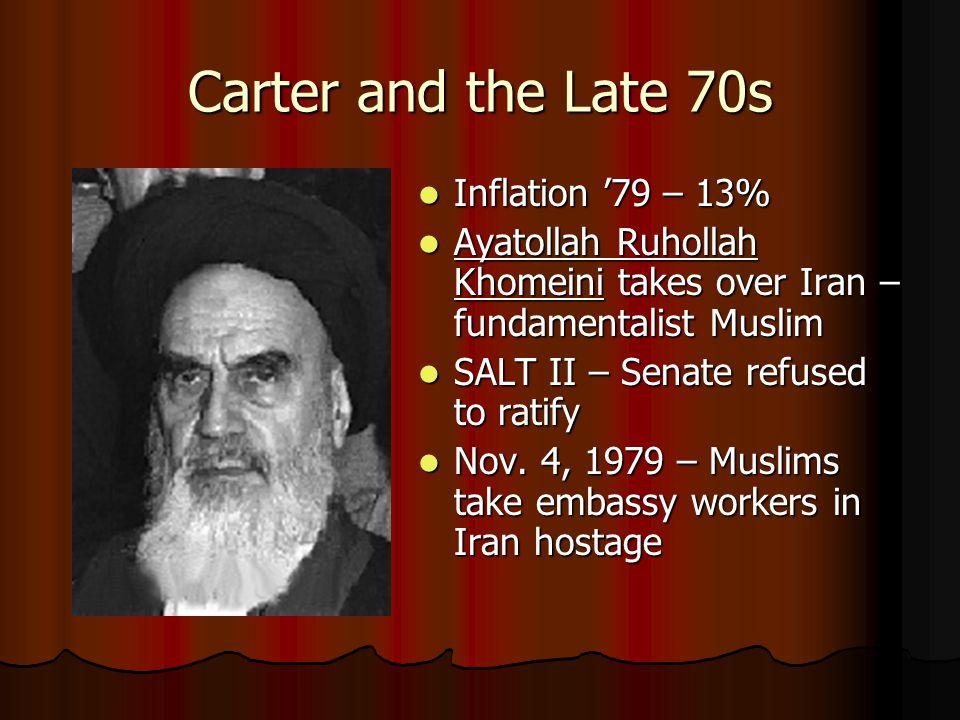 Carter and the Late 70s Inflation '79 – 13% Inflation '79 – 13% Ayatollah Ruhollah Khomeini takes over Iran – fundamentalist Muslim Ayatollah Ruhollah Khomeini takes over Iran – fundamentalist Muslim SALT II – Senate refused to ratify SALT II – Senate refused to ratify Nov.