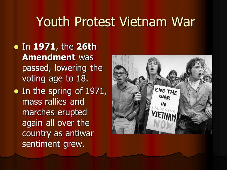 Youth Protest Vietnam War Youth Protest Vietnam War In 1971, the 26th Amendment was passed, lowering the voting age to 18.