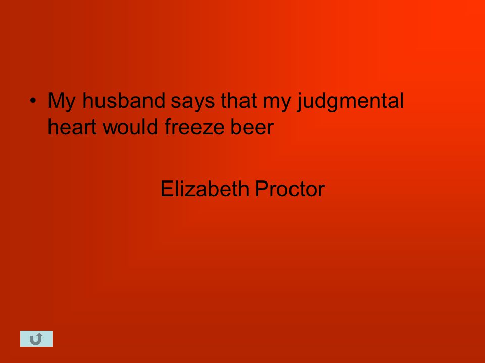 My husband says that my judgmental heart would freeze beer Elizabeth Proctor