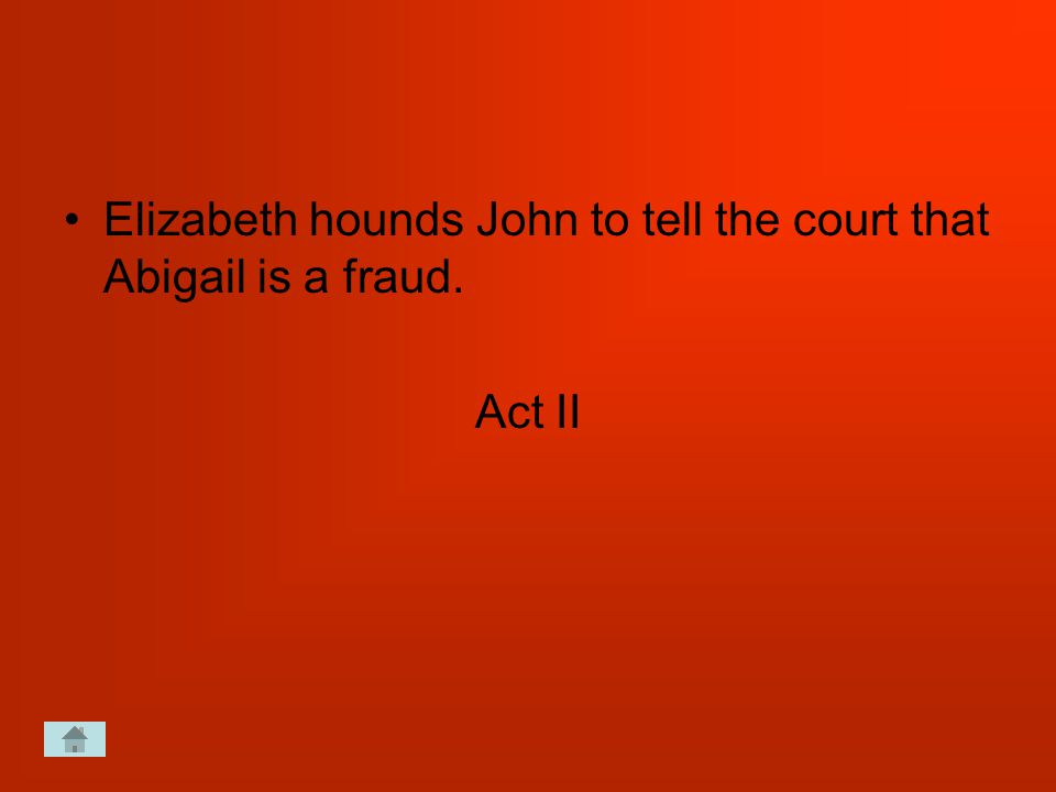 Elizabeth hounds John to tell the court that Abigail is a fraud. Act II