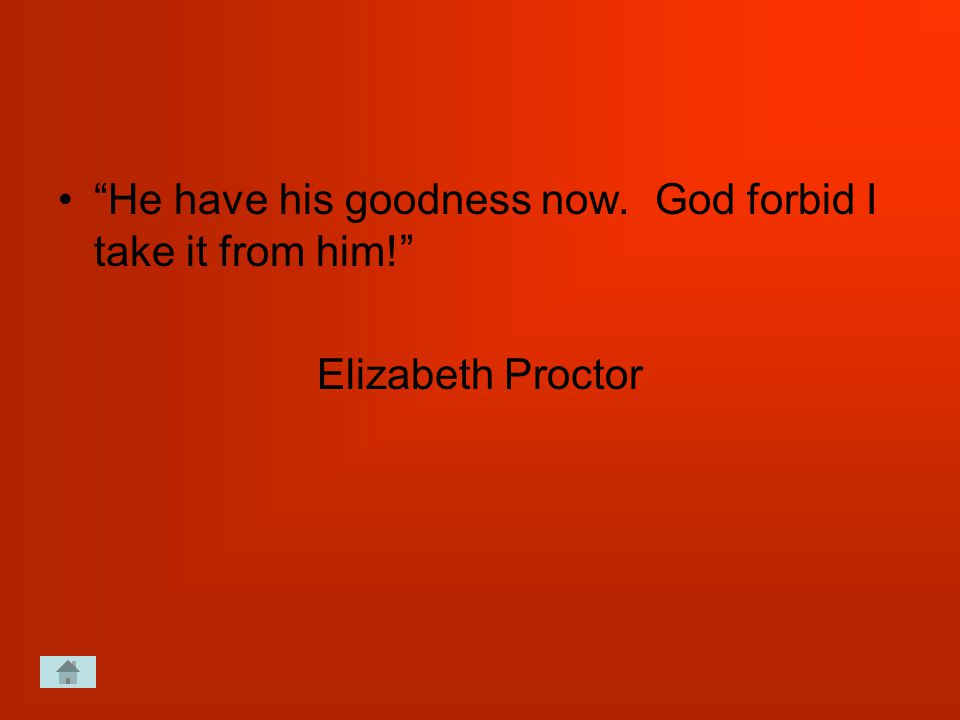 He have his goodness now. God forbid I take it from him! Elizabeth Proctor