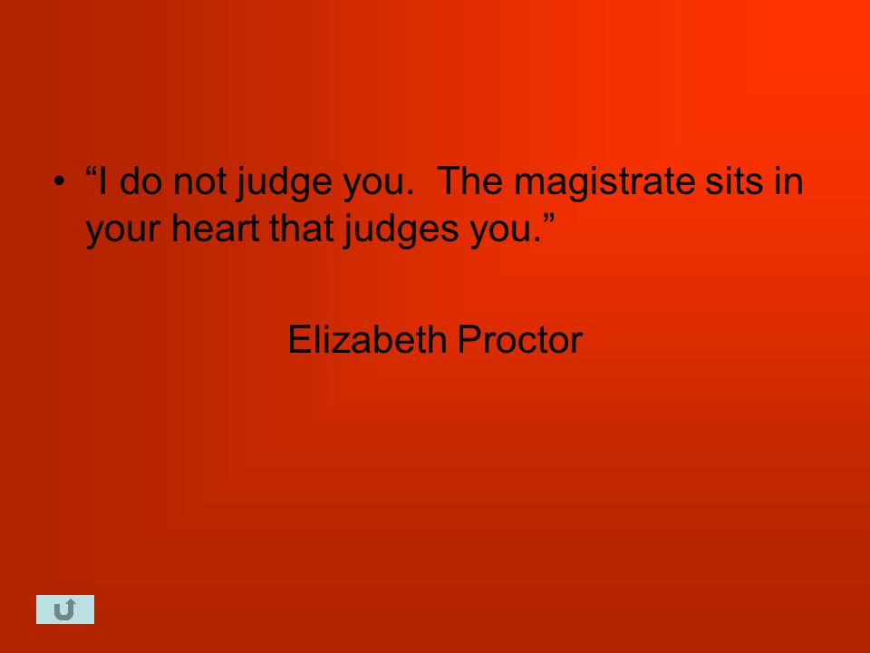 I do not judge you. The magistrate sits in your heart that judges you. Elizabeth Proctor