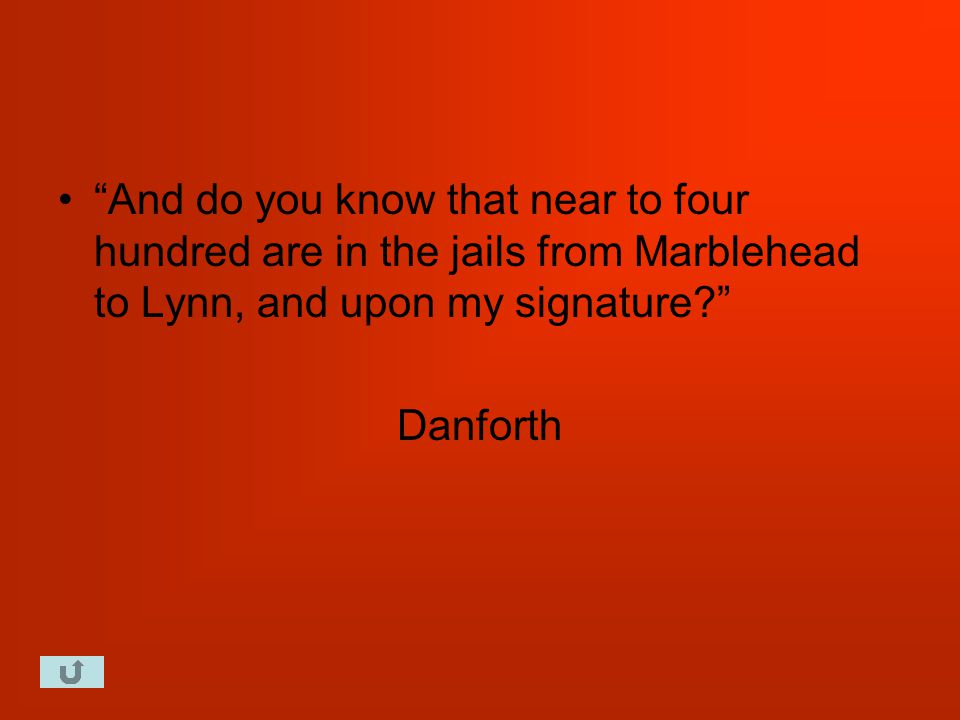 And do you know that near to four hundred are in the jails from Marblehead to Lynn, and upon my signature Danforth
