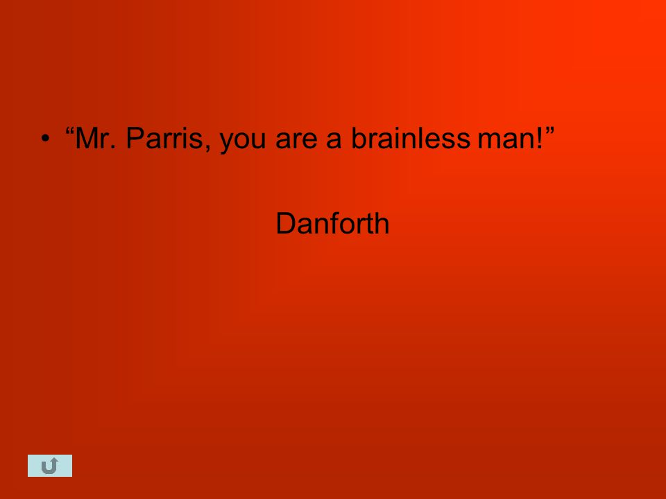 Mr. Parris, you are a brainless man! Danforth