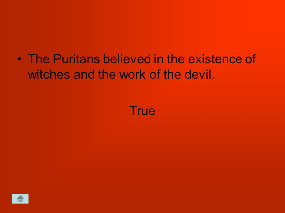 The Puritans believed in the existence of witches and the work of the devil. True