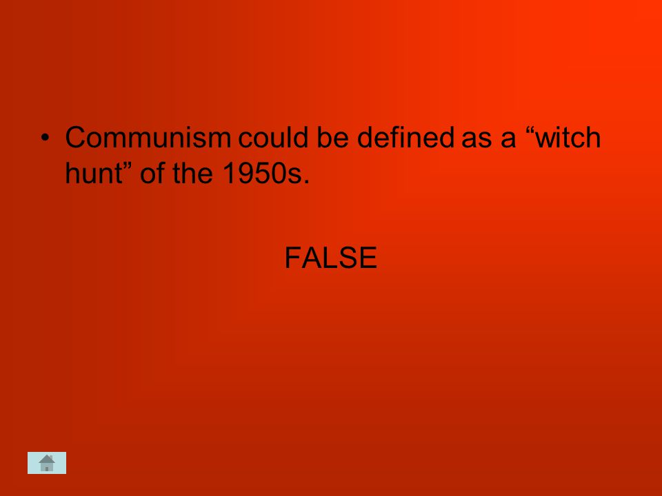Communism could be defined as a witch hunt of the 1950s. FALSE