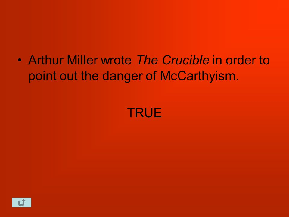 Arthur Miller wrote The Crucible in order to point out the danger of McCarthyism. TRUE