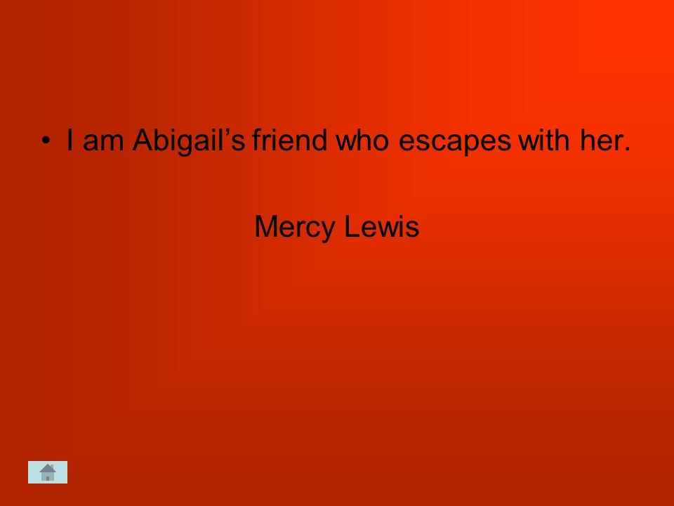 I am Abigail's friend who escapes with her. Mercy Lewis