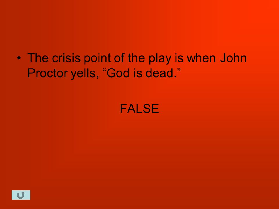 The crisis point of the play is when John Proctor yells, God is dead. FALSE