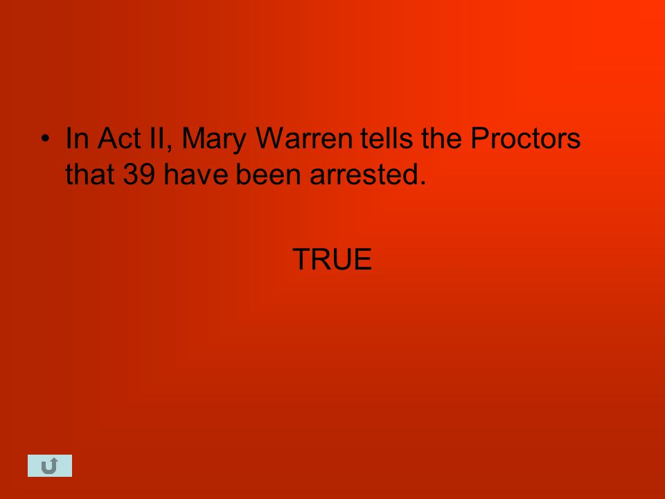 In Act II, Mary Warren tells the Proctors that 39 have been arrested. TRUE