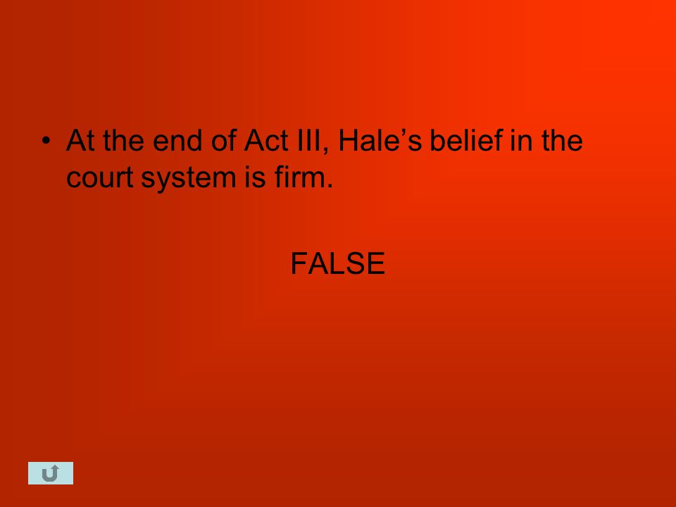 At the end of Act III, Hale's belief in the court system is firm. FALSE