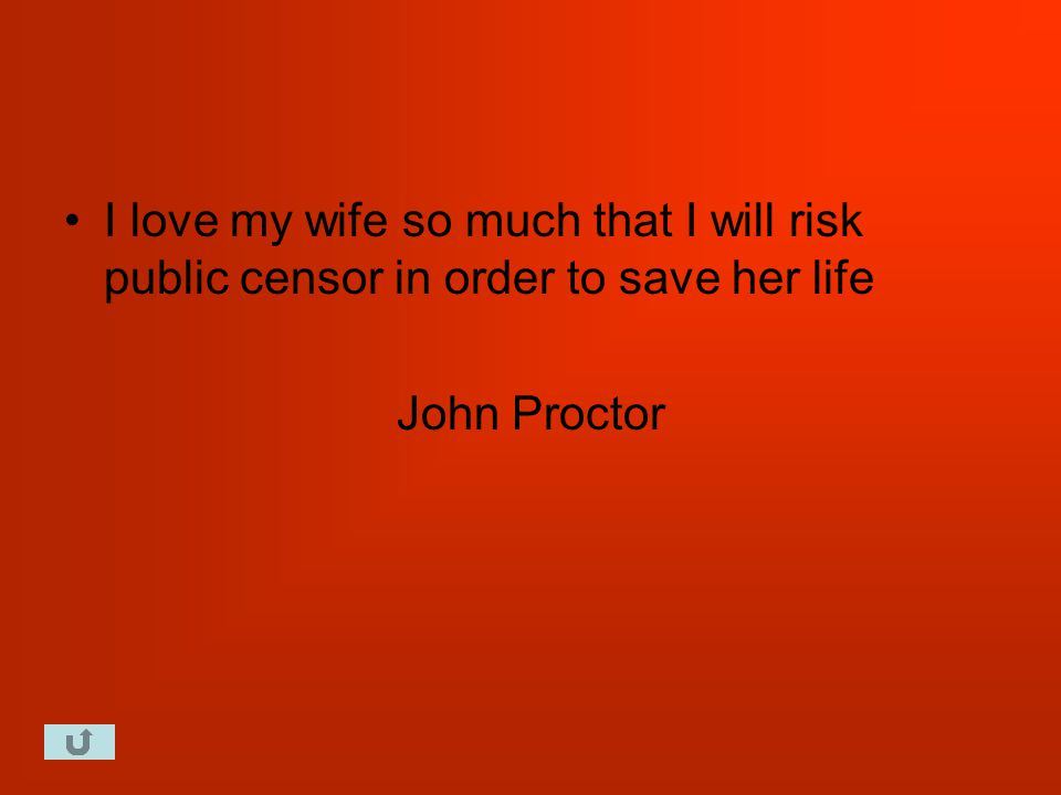 I love my wife so much that I will risk public censor in order to save her life John Proctor
