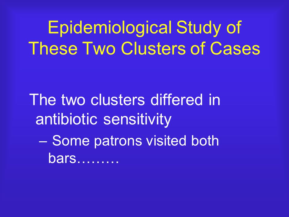 Epidemiological Study of These Two Clusters of Cases The two clusters differed in antibiotic sensitivity – Some patrons visited both bars………