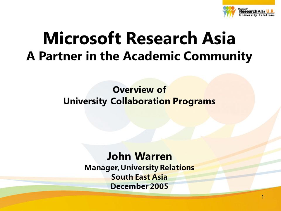 1 Microsoft Research Asia A Partner in the Academic Community Overview of University Collaboration Programs John Warren Manager, University Relations South East Asia December 2005