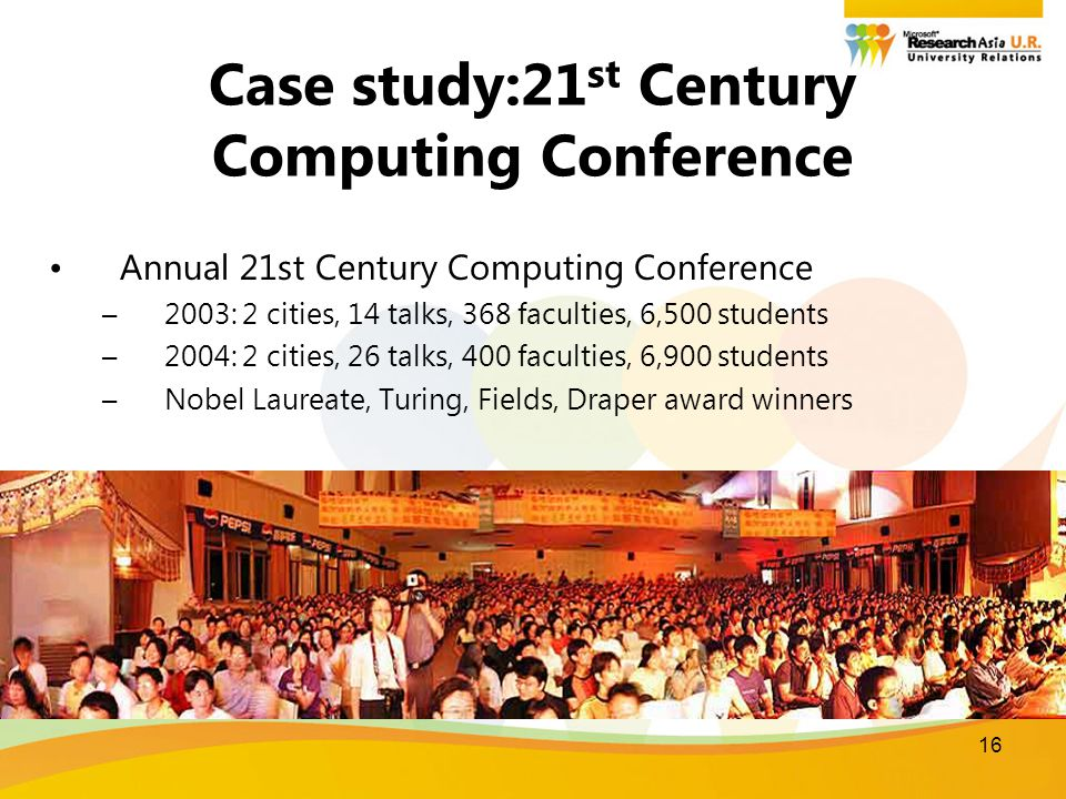 16 Case study:21 st Century Computing Conference Annual 21st Century Computing Conference –2003: 2 cities, 14 talks, 368 faculties, 6,500 students –2004: 2 cities, 26 talks, 400 faculties, 6,900 students –Nobel Laureate, Turing, Fields, Draper award winners