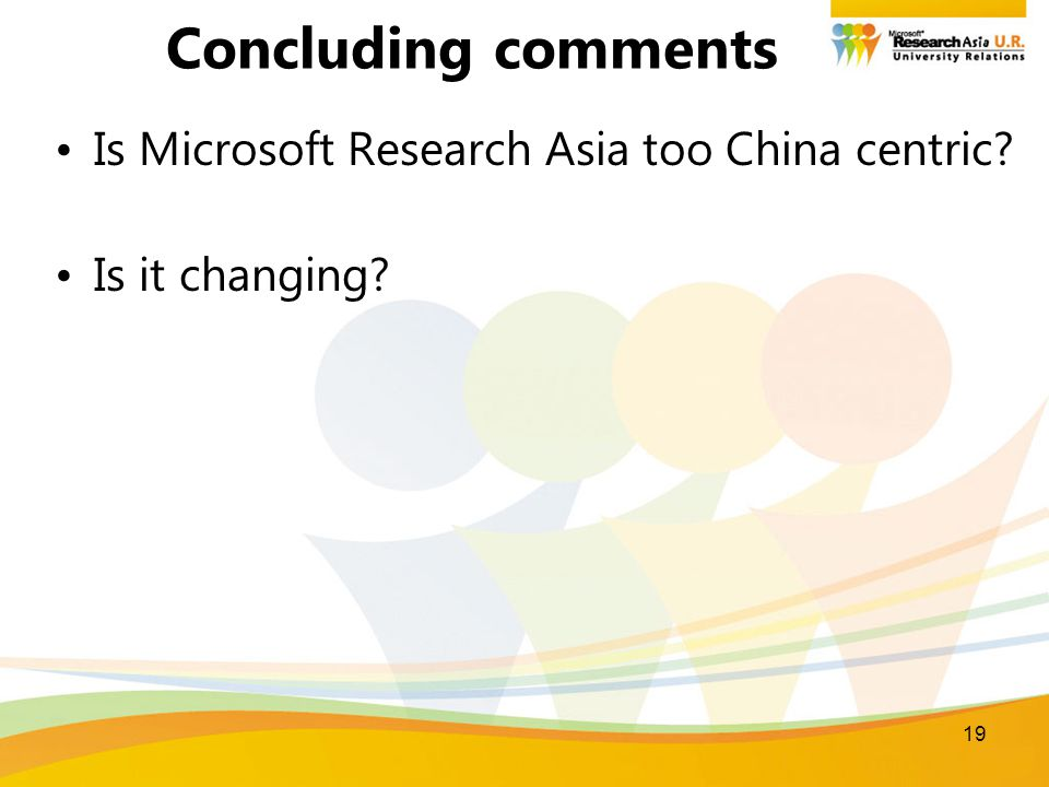 19 Concluding comments Is Microsoft Research Asia too China centric? Is it changing?
