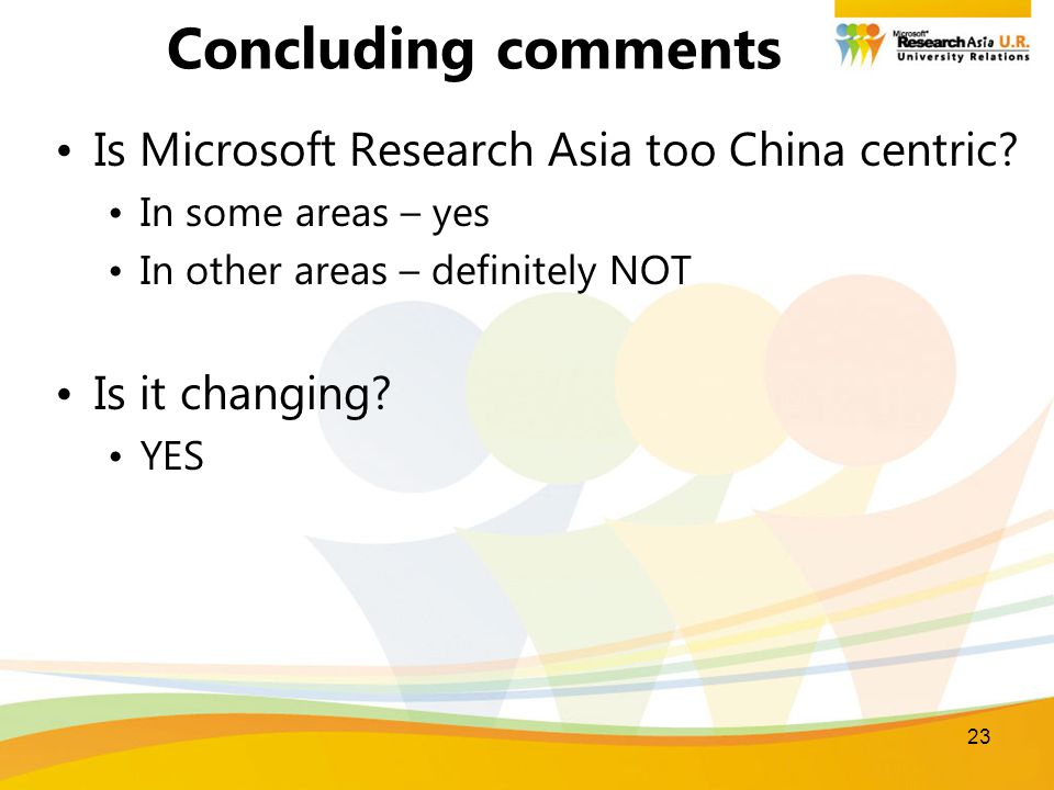 23 Concluding comments Is Microsoft Research Asia too China centric? In some areas – yes In other areas – definitely NOT Is it changing? YES