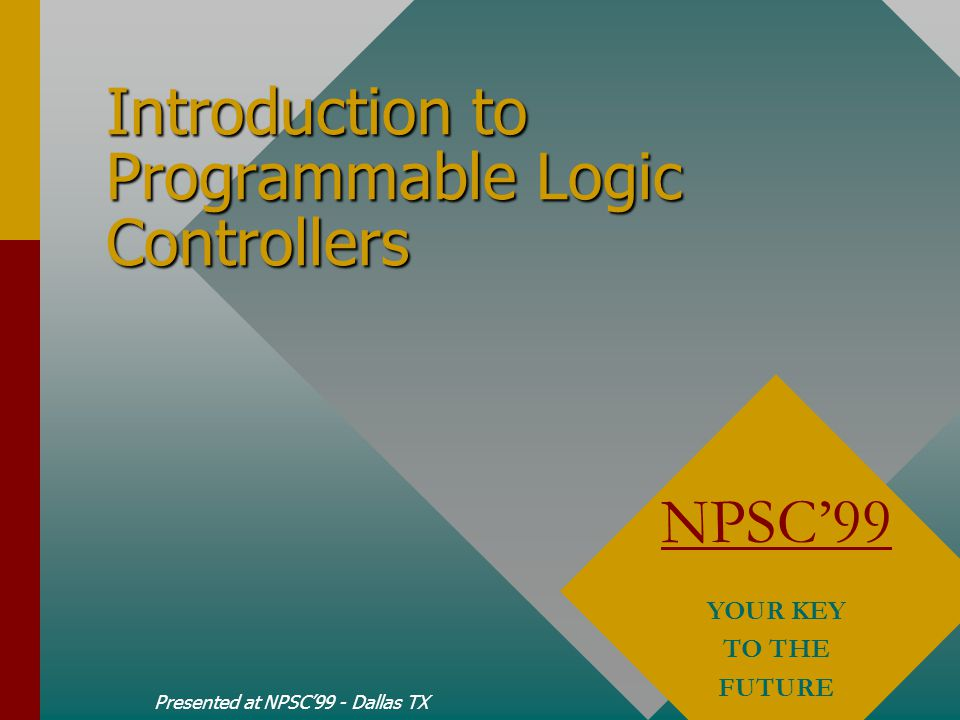 Introduction to Programmable Logic Controllers Presented at NPSC'99 - Dallas TX NPSC'99 YOUR KEY TO THE FUTURE