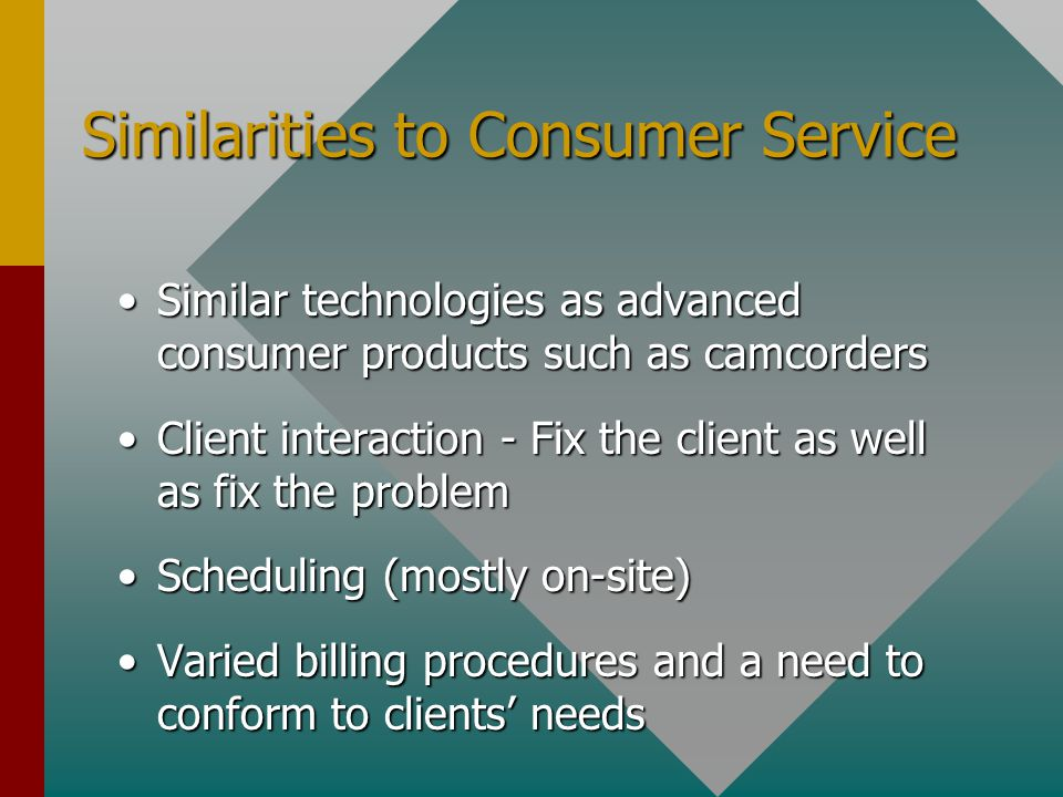 Similarities to Consumer Service Similar technologies as advanced consumer products such as camcordersSimilar technologies as advanced consumer products such as camcorders Client interaction - Fix the client as well as fix the problemClient interaction - Fix the client as well as fix the problem Scheduling (mostly on-site)Scheduling (mostly on-site) Varied billing procedures and a need to conform to clients' needsVaried billing procedures and a need to conform to clients' needs