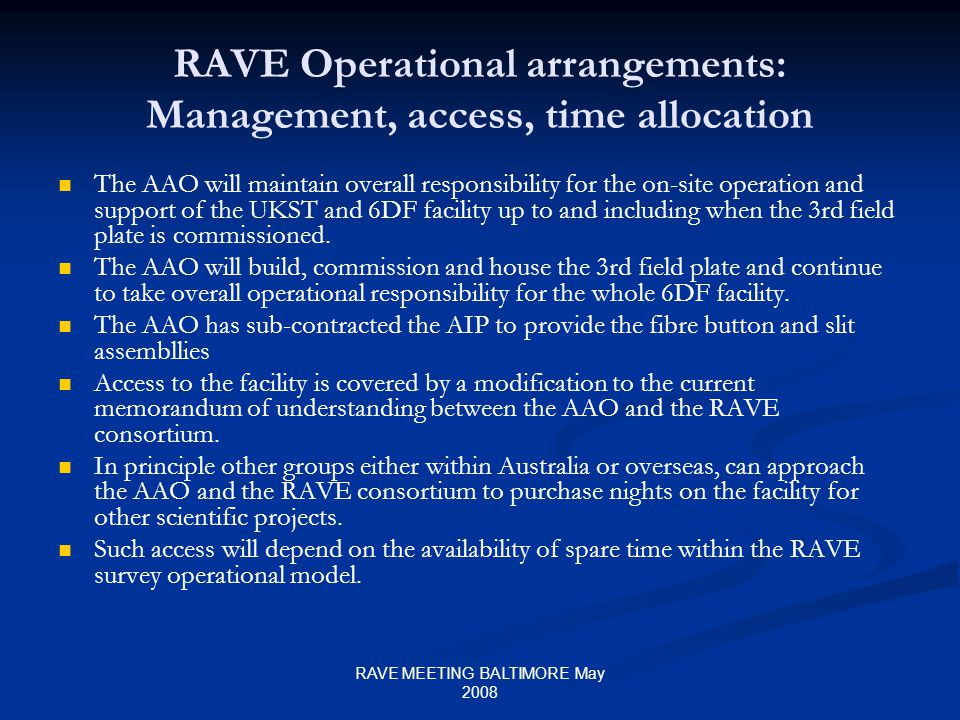 RAVE MEETING BALTIMORE May 2008 RAVE Operational arrangements: Management, access, time allocation The AAO will maintain overall responsibility for the on-site operation and support of the UKST and 6DF facility up to and including when the 3rd field plate is commissioned.