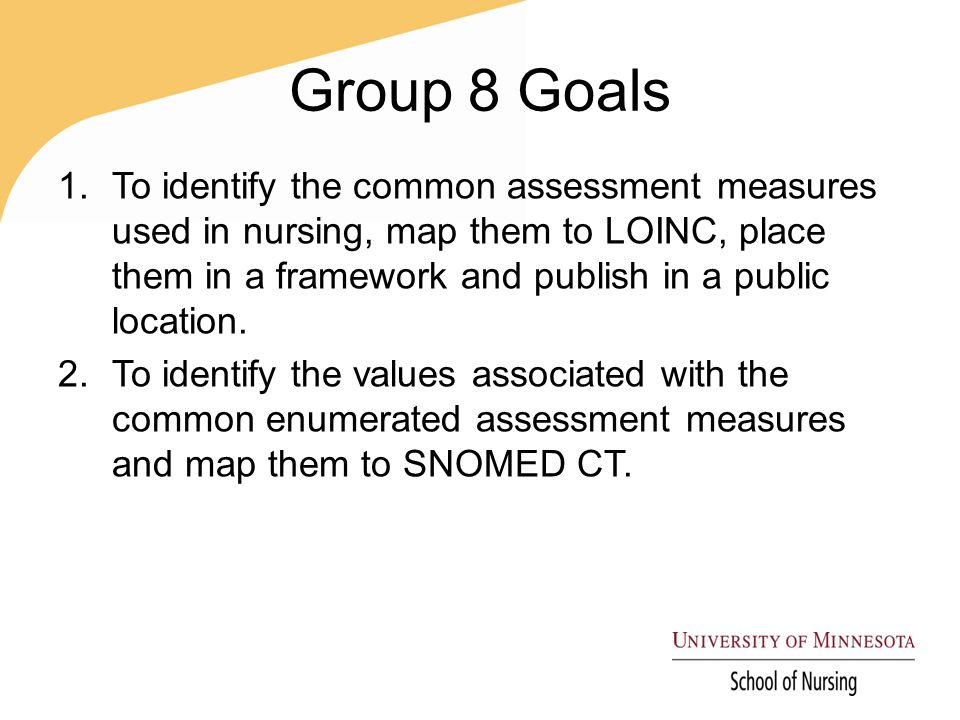Group 8 Goals 1.To identify the common assessment measures used in nursing, map them to LOINC, place them in a framework and publish in a public location.