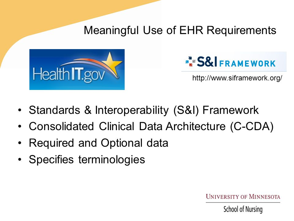 Meaningful Use of EHR Requirements Standards & Interoperability (S&I) Framework Consolidated Clinical Data Architecture (C-CDA) Required and Optional data Specifies terminologies http://www.siframework.org/