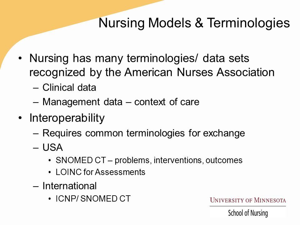 Nursing Models & Terminologies Nursing has many terminologies/ data sets recognized by the American Nurses Association –Clinical data –Management data – context of care Interoperability –Requires common terminologies for exchange –USA SNOMED CT – problems, interventions, outcomes LOINC for Assessments –International ICNP/ SNOMED CT