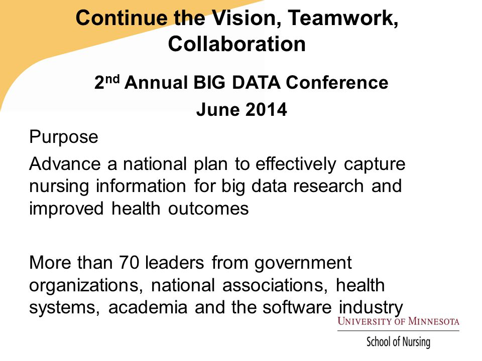 Continue the Vision, Teamwork, Collaboration 2 nd Annual BIG DATA Conference June 2014 Purpose Advance a national plan to effectively capture nursing information for big data research and improved health outcomes More than 70 leaders from government organizations, national associations, health systems, academia and the software industry
