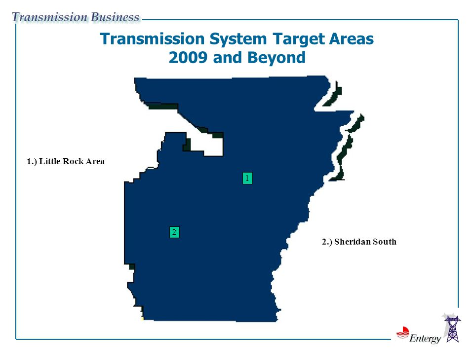 Transmission System Target Areas 2009 and Beyond 1.) Little Rock Area 1 2.) Sheridan South 2