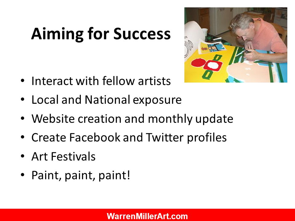 WarrenMillerArt.com Aiming for Success Interact with fellow artists Local and National exposure Website creation and monthly update Create Facebook an