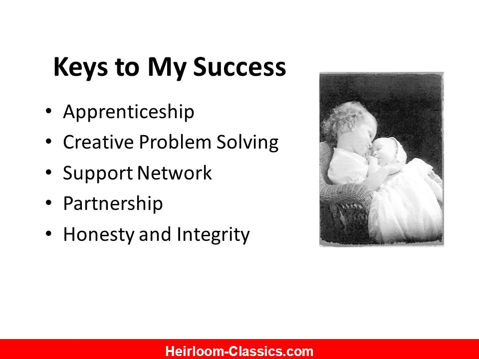 Heirloom-Classics.com Keys to My Success Apprenticeship Creative Problem Solving Support Network Partnership Honesty and Integrity
