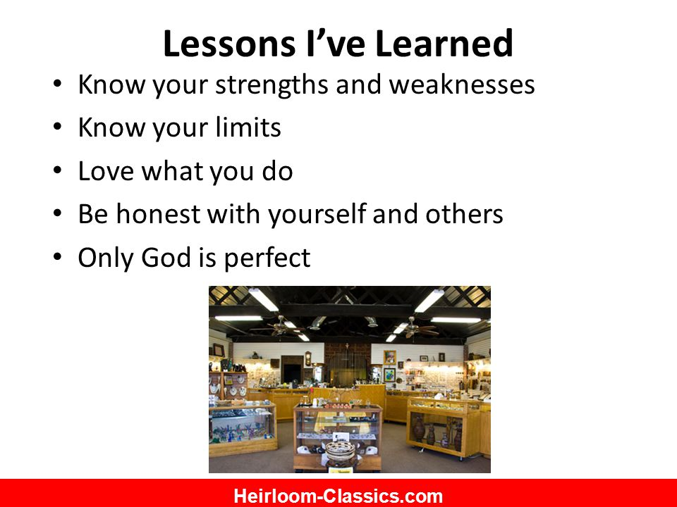 Heirloom-Classics.com Lessons I've Learned Know your strengths and weaknesses Know your limits Love what you do Be honest with yourself and others Only God is perfect