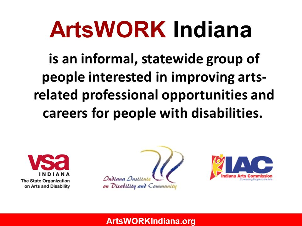 ArtsWORKIndiana.org ArtsWORK Indiana is an informal, statewide group of people interested in improving arts- related professional opportunities and careers for people with disabilities.