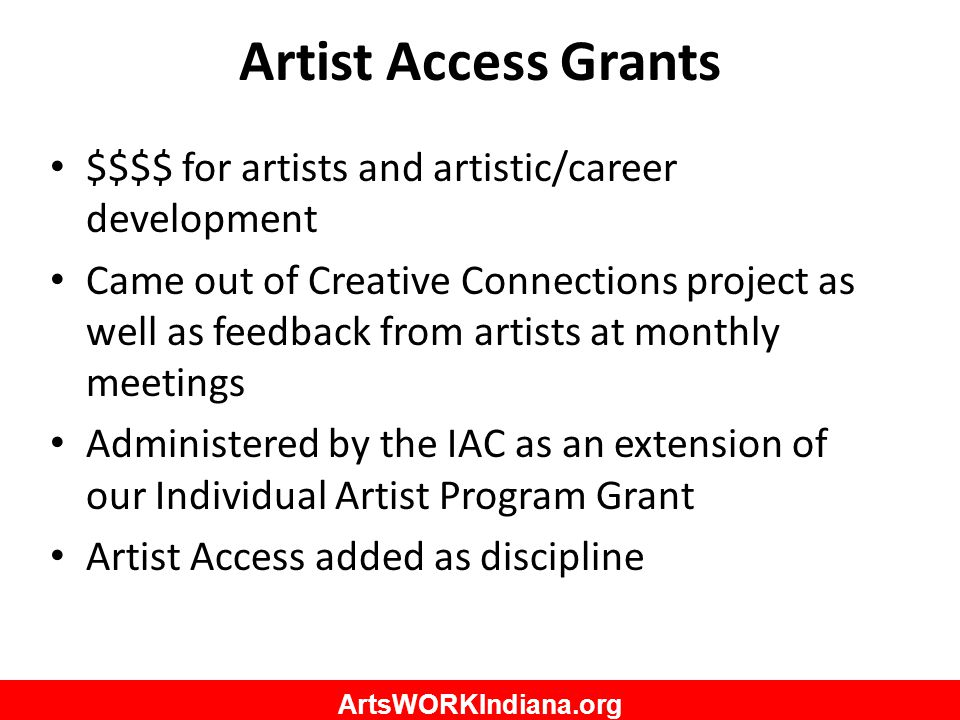 ArtsWORKIndiana.org Artist Access Grants $$$$ for artists and artistic/career development Came out of Creative Connections project as well as feedback from artists at monthly meetings Administered by the IAC as an extension of our Individual Artist Program Grant Artist Access added as discipline