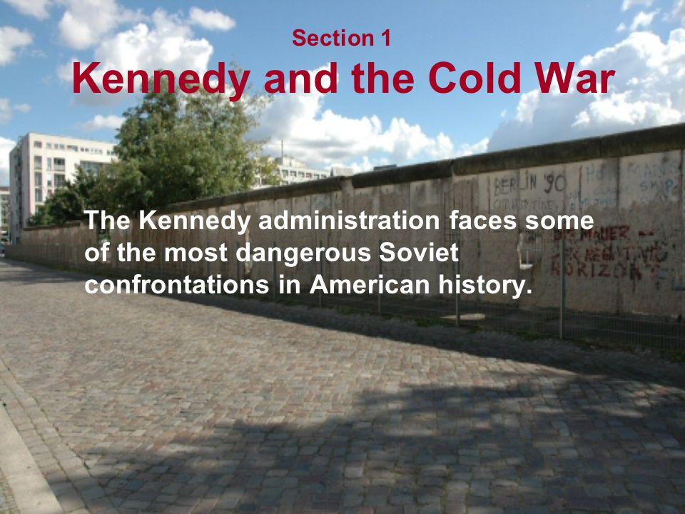 Section 1 Kennedy and the Cold War The Kennedy administration faces some of the most dangerous Soviet confrontations in American history.