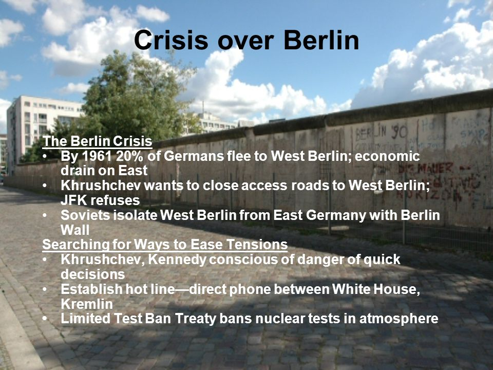 Crisis over Berlin The Berlin Crisis By 1961 20% of Germans flee to West Berlin; economic drain on East Khrushchev wants to close access roads to West Berlin; JFK refuses Soviets isolate West Berlin from East Germany with Berlin Wall Searching for Ways to Ease Tensions Khrushchev, Kennedy conscious of danger of quick decisions Establish hot line—direct phone between White House, Kremlin Limited Test Ban Treaty bans nuclear tests in atmosphere