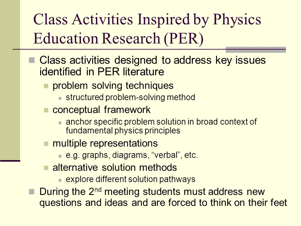 Class Activities Inspired by Physics Education Research (PER) Class activities designed to address key issues identified in PER literature problem solving techniques structured problem-solving method conceptual framework anchor specific problem solution in broad context of fundamental physics principles multiple representations e.g.