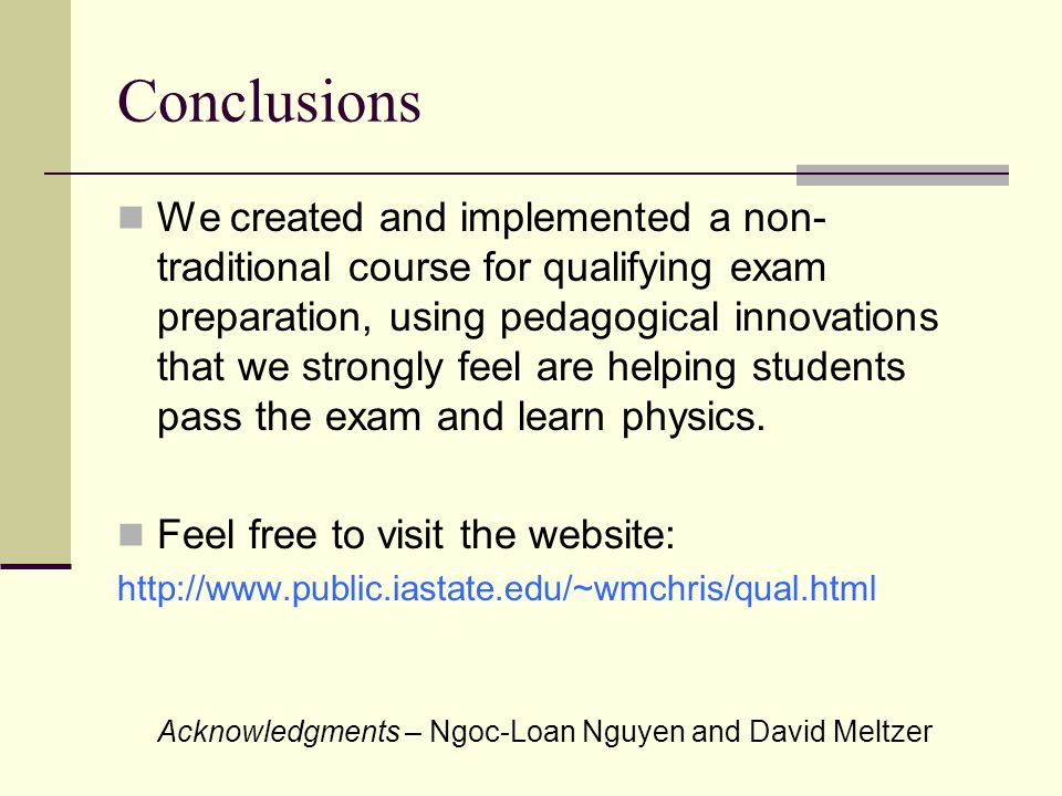 Conclusions We created and implemented a non- traditional course for qualifying exam preparation, using pedagogical innovations that we strongly feel are helping students pass the exam and learn physics.