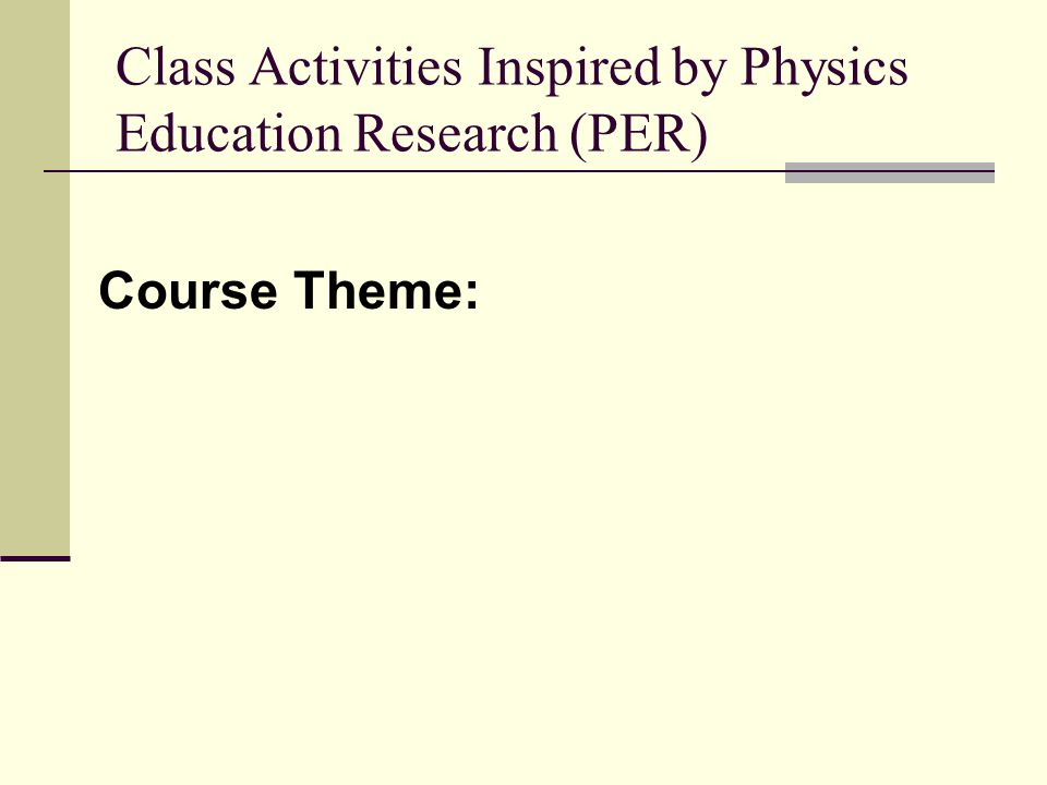 Class Activities Inspired by Physics Education Research (PER) Course Theme: