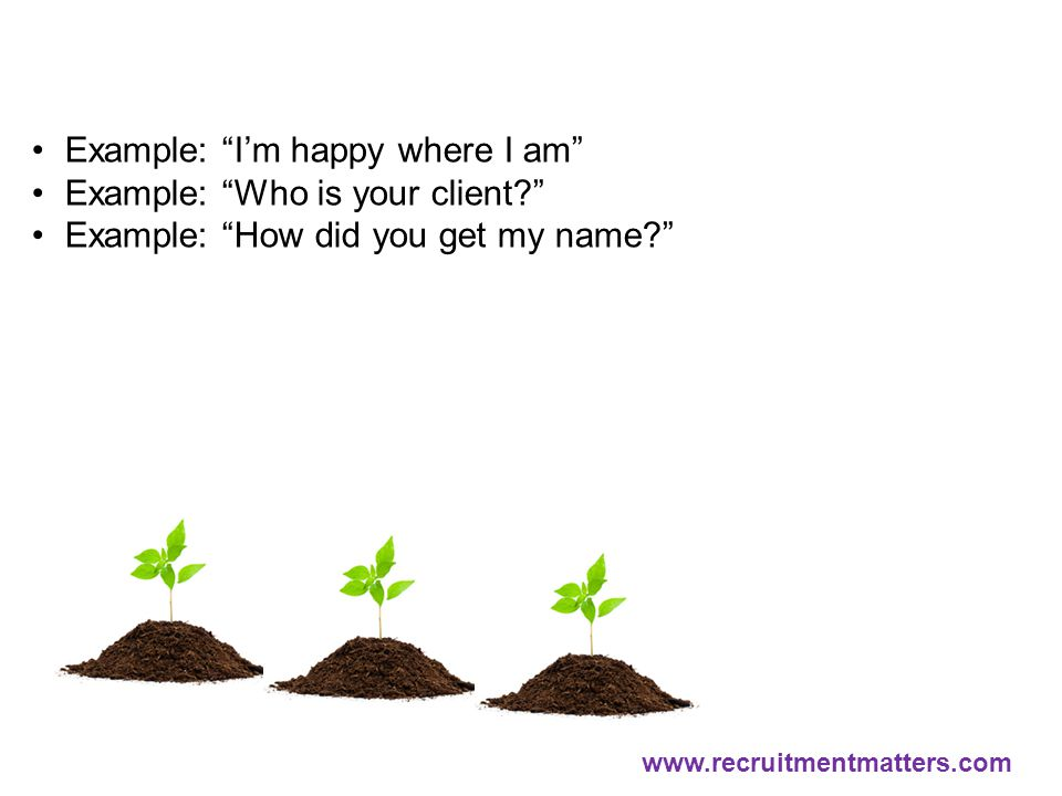 "Example: ""I'm happy where I am"" Example: ""Who is your client?"" Example: ""How did you get my name?"" www.recruitmentmatters.com"