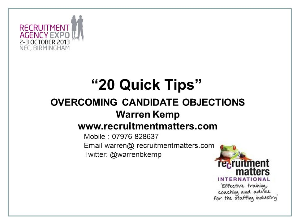 """20 Quick Tips"" OVERCOMING CANDIDATE OBJECTIONS Warren Kemp www.recruitmentmatters.com Mobile : 07976 828637 Email warren@ recruitmentmatters.com Twit"
