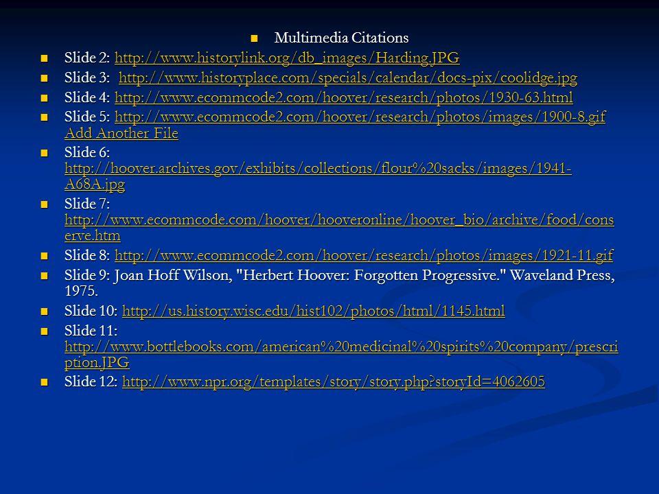 Multimedia Citations Multimedia Citations Slide 2: http://www.historylink.org/db_images/Harding.JPG Slide 2: http://www.historylink.org/db_images/Harding.JPGhttp://www.historylink.org/db_images/Harding.JPG Slide 3: http://www.historyplace.com/specials/calendar/docs-pix/coolidge.jpg Slide 3: http://www.historyplace.com/specials/calendar/docs-pix/coolidge.jpghttp://www.historyplace.com/specials/calendar/docs-pix/coolidge.jpg Slide 4: http://www.ecommcode2.com/hoover/research/photos/1930-63.html Slide 4: http://www.ecommcode2.com/hoover/research/photos/1930-63.htmlhttp://www.ecommcode2.com/hoover/research/photos/1930-63.html Slide 5: http://www.ecommcode2.com/hoover/research/photos/images/1900-8.gif Add Another File Slide 5: http://www.ecommcode2.com/hoover/research/photos/images/1900-8.gif Add Another Filehttp://www.ecommcode2.com/hoover/research/photos/images/1900-8.gif Add Another Filehttp://www.ecommcode2.com/hoover/research/photos/images/1900-8.gif Add Another File Slide 6: http://hoover.archives.gov/exhibits/collections/flour%20sacks/images/1941- A68A.jpg Slide 6: http://hoover.archives.gov/exhibits/collections/flour%20sacks/images/1941- A68A.jpg http://hoover.archives.gov/exhibits/collections/flour%20sacks/images/1941- A68A.jpg http://hoover.archives.gov/exhibits/collections/flour%20sacks/images/1941- A68A.jpg Slide 7: http://www.ecommcode.com/hoover/hooveronline/hoover_bio/archive/food/cons erve.htm Slide 7: http://www.ecommcode.com/hoover/hooveronline/hoover_bio/archive/food/cons erve.htm http://www.ecommcode.com/hoover/hooveronline/hoover_bio/archive/food/cons erve.htm http://www.ecommcode.com/hoover/hooveronline/hoover_bio/archive/food/cons erve.htm Slide 8: http://www.ecommcode2.com/hoover/research/photos/images/1921-11.gif Slide 8: http://www.ecommcode2.com/hoover/research/photos/images/1921-11.gifhttp://www.ecommcode2.com/hoover/research/photos/images/1921-11.gif Slide 9: Joan Hoff Wilson, Herbert Hoover: Forgotten Progressive. Waveland Press, 1975.