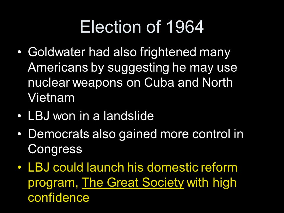 Goldwater had also frightened many Americans by suggesting he may use nuclear weapons on Cuba and North Vietnam LBJ won in a landslide Democrats also