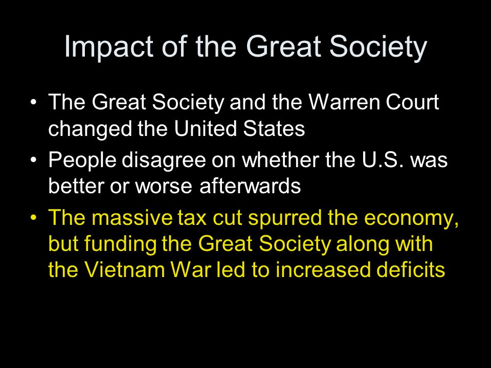 Impact of the Great Society The Great Society and the Warren Court changed the United States People disagree on whether the U.S. was better or worse a