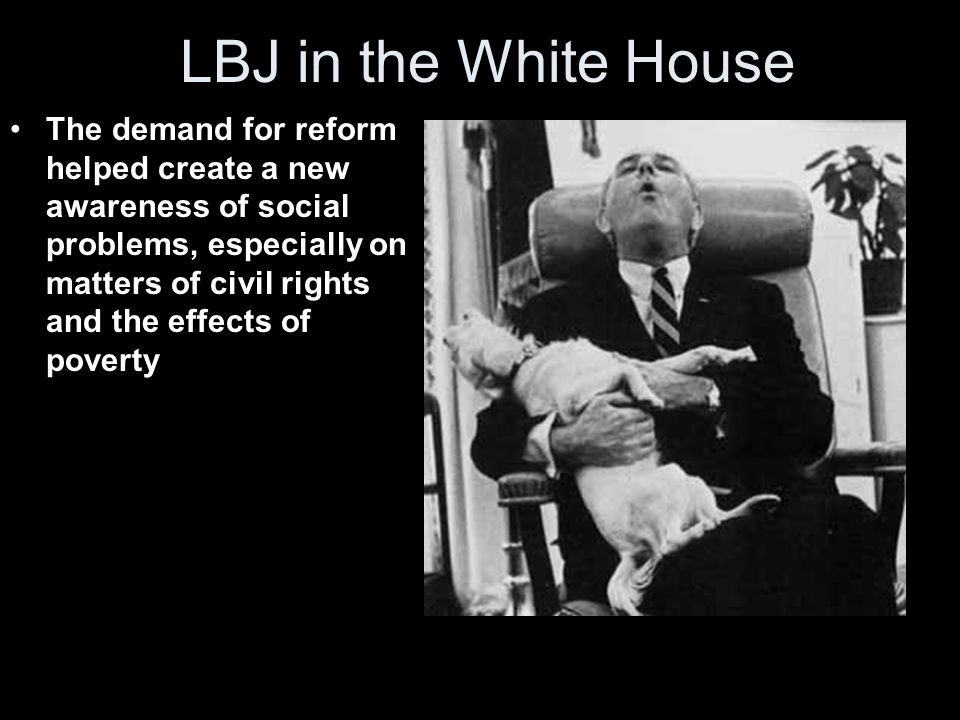 LBJ in the White House The demand for reform helped create a new awareness of social problems, especially on matters of civil rights and the effects o